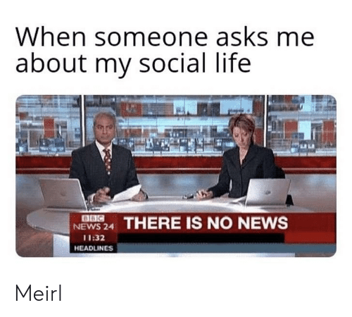 Life, News, and MeIRL: When someone asks me  about my social life  NEWS 24 THERE IS NO NEWS  11:32  HEADLINES Meirl
