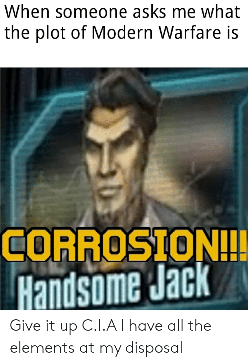 Reddit, All The, and Asks: When someone asks me what  the plot of Modern Warfare is  CORROSION!!  Handsome Jack Give it up C.I.A I have all the elements at my disposal