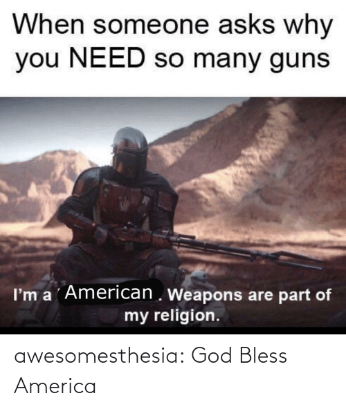So Many: When someone asks why  you NEED so many guns  I'm a ´American . Weapons are part of  my religion. awesomesthesia:  God Bless America