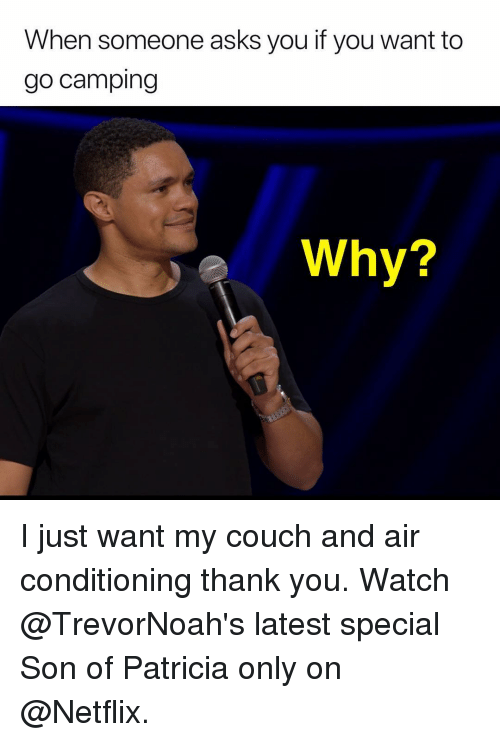 air conditioning: When someone asks you if you want to  go camping  e Why? I just want my couch and air conditioning thank you. Watch @TrevorNoah's latest special Son of Patricia only on @Netflix.