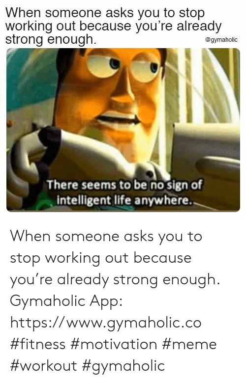 Strong Enough: When someone asks you to stop  working out because you're already  strong enough.  @gymaholic  There seems to be no sign of  intelligent life anywhere. When someone asks you to stop working out because you're already strong enough.  Gymaholic App: https://www.gymaholic.co  #fitness #motivation #meme #workout #gymaholic