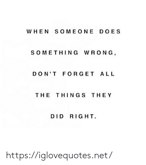 All The, All the Things, and Net: WHEN SOMEONE DOES  SOMETHING WRONG,  DON'T FORGET ALL  THE THINGS THEY  DID RIGHT. https://iglovequotes.net/