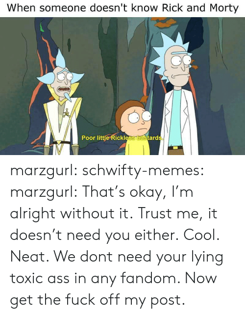 Ass, Memes, and Rick and Morty: When someone doesn't know Rick and Morty  0  Poor little Rickless  ard marzgurl:  schwifty-memes:  marzgurl:  That's okay, I'm alright without it.  Trust me, it doesn't need you either.  Cool.  Neat. We dont need your lying toxic ass in any fandom. Now get the fuck off my post.