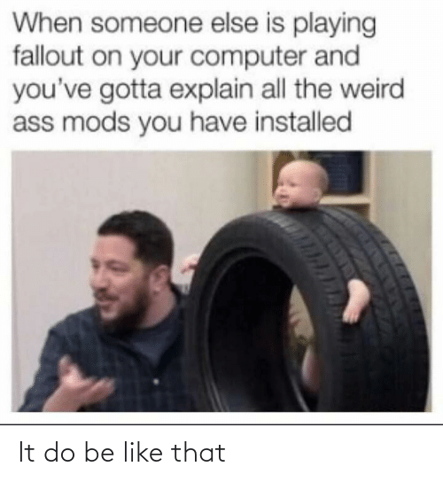 Ass, Be Like, and Weird: When someone else is playing  fallout on your computer and  you've gotta explain all the weird  ass mods you have installed It do be like that