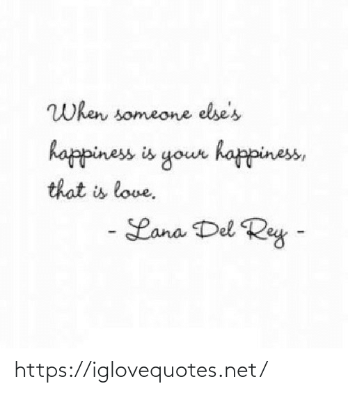 When Someone: When someone else's  happiness is your happiness,  that is love.  - Lana Del Rey - https://iglovequotes.net/