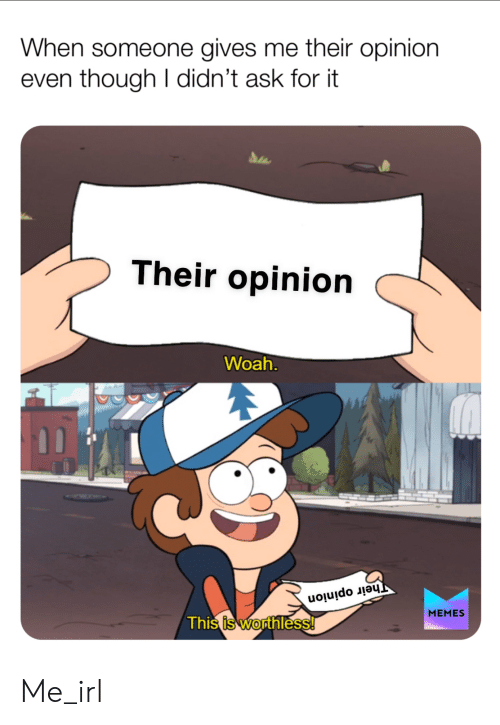 Irl, Me IRL, and Ask: When someone gives me their opinion  even though I didn't ask for it  Their opinion  Woah.  Their opinion  МЕMES  This is worthless! Me_irl
