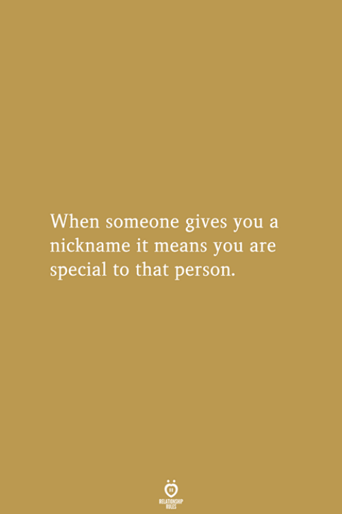 nickname: When someone gives you a  nickname it means you are  special to that person.