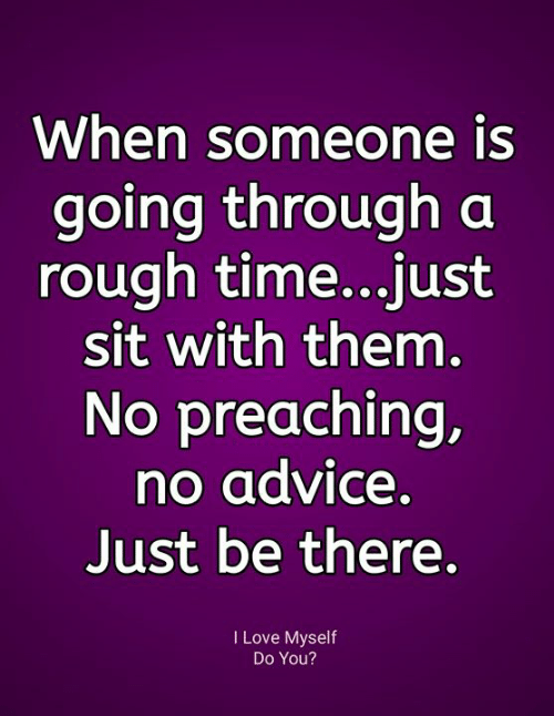 Advice, Love, and Memes: When someone is  going through a  rough time...just  sit with them.  No preaching,  no advice.  Just be there.  I Love Myself  Do You?