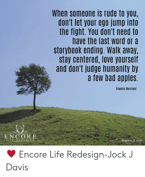 Bad, Life, and Love: When someone is rude to you,  don't let your ego jump into  the fight. You don't need to  have the last word ora  storybook ending. Walk away,  stay centered, love yourself  and don't judge humanity by  a few bad apples  Brendon Burchard  ENCORE  LFEREDE SIG N  EncoreLR.com ♥ Encore Life Redesign-Jock J Davis