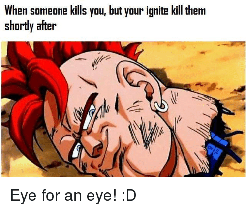 Memes, 🤖, and Eye: When someone kills you, but your ignite kill them  shortly after Eye for an eye! :D