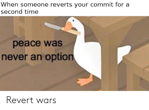 Time, Never, and Peace: When someone reverts your commit for a  second time  peace was  never an option Revert wars