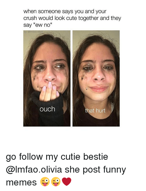 """Posts Funny: when someone says you and your  crush would look cute together and they  Say """"ew no""""  ouch  that hurt go follow my cutie bestie @lmfao.olivia she post funny memes 😜😜❤"""
