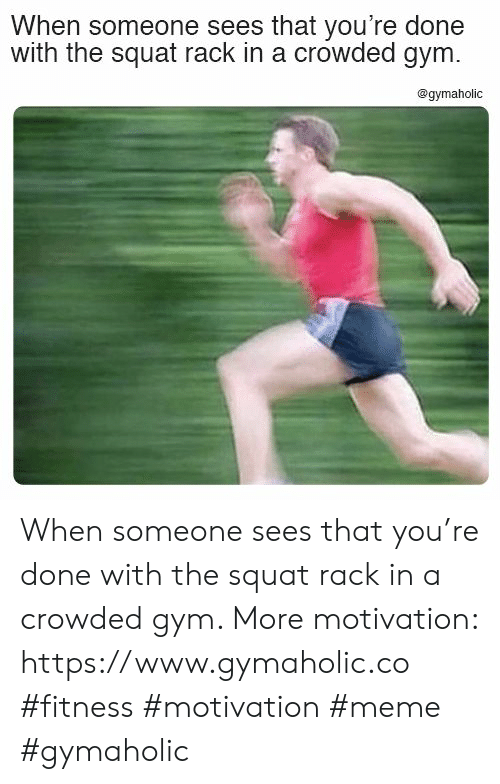 Gym, Meme, and Squat: When someone sees that you're done  with the squat rack in a crowded gym.  @gymaholic When someone sees that you're done with the squat rack in a crowded gym.  More motivation: https://www.gymaholic.co  #fitness #motivation #meme #gymaholic