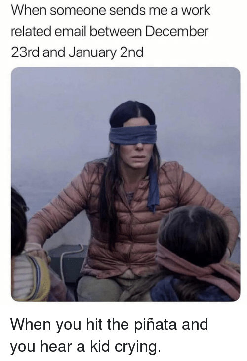 Pinata: When someone sends me a work  related email between December  23rd and January 2nd When you hit the piñata and you hear a kid crying.
