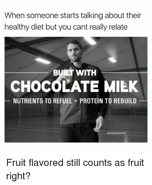 Still Counts: When someone starts talking about their  healthy diet but you cant really relate  BUILT WITH  CHOCOLATE MIEK  NUTRIENTS TO REFUEL PROTEIN TO REBUILD  @comfysweaters Fruit flavored still counts as fruit right?