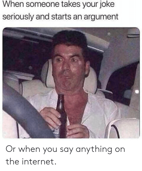 Say Anything...: When someone takes your joke  seriously and starts an argument Or when you say anything on the internet.