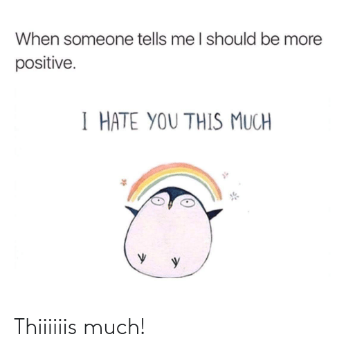 This Much: When someone tells me I should be more  positive.  I HATE YOU THIS MUCH Thiiiiiis much!
