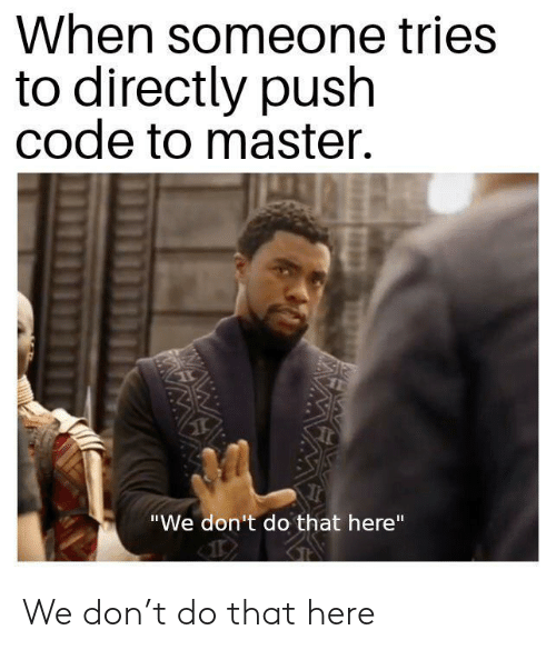 """Wawa, Code, and Push: When someone tries  to directly push  code to master.  """"We don't do that here""""  WAWA  WA We don't do that here"""