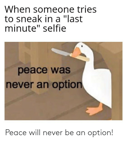 """selfie: When someone tries  to sneak in a """"last  minute"""" selfie  peace was  never an option Peace will never be an option!"""