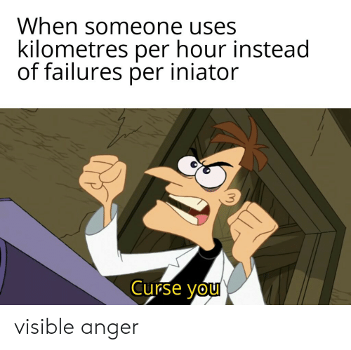Anger, You, and Someone: When someone uses  kilometres per hour instead  of failures per iniator  Curse you visible anger