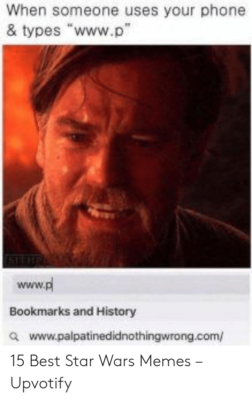 """Memes, Phone, and Star Wars: When someone uses your phone  & types """"www.p""""  www.pl  Bookmarks and History  awww.palpatinedidnothingwrong.com/ 15 Best Star Wars Memes – Upvotify"""