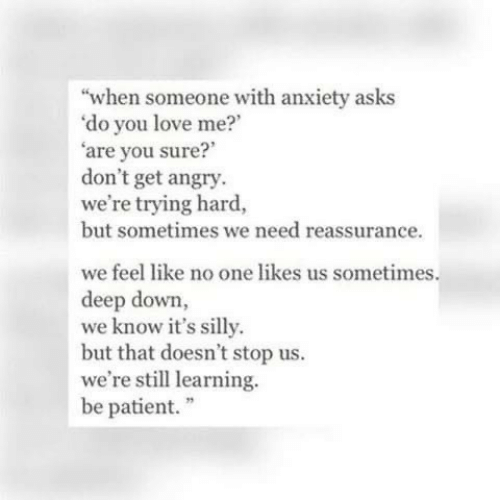"""Patient: """"when someone with anxiety asks  'do you love me?  'are you sure?  don't get angry.  we're trying hard,  but sometimes we need reassurance.  we feel like no one likes us sometimes.  deep down,  we know it's silly.  but that doesn't stop us.  we're still learning.  be patient."""""""