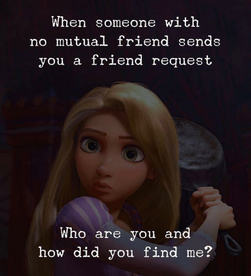 How, Who, and Friend: When someone with  no mutual friend sends  you a friend request  Who are you and  how did you find me?