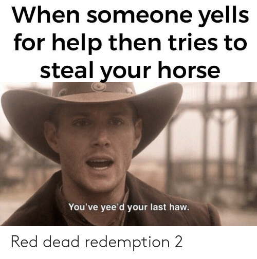 Help, Horse, and Dank Memes: When someone yells  for help then tries to  steal your horse  You've yee'd your last haw. Red dead redemption 2