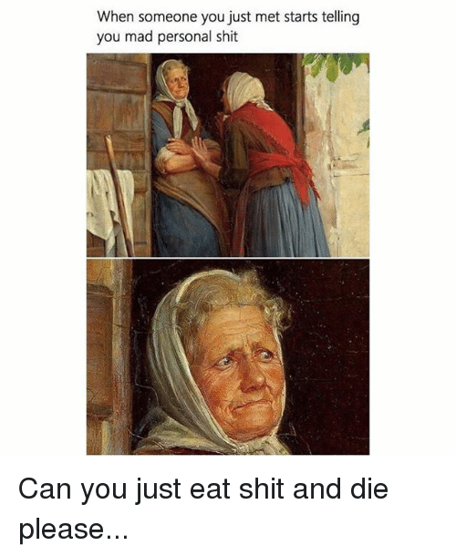 dieing: When someone you just met starts telling  you mad personal shit Can you just eat shit and die please...