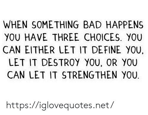 Bad, Define, and Net: WHEN SOMETHING BAD HAPPENS  YOU HAVE THREE CHOICES. YOU  CAN EITHER LET IT DEFINE YOU,  LET IT DESTROY YOU, OR YOU  CAN LET IT STRENGTHEN YOU https://iglovequotes.net/