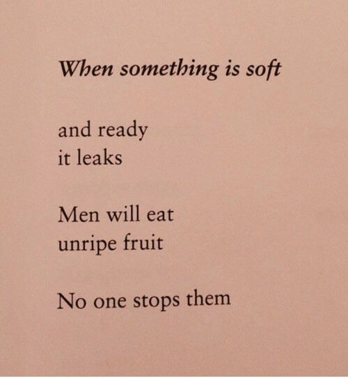 Leaks, One, and Fruit: When something is soft  and ready  it leaks  Men will eat  unripe fruit  No one stops them