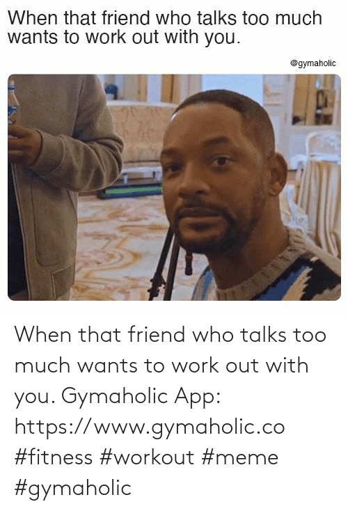 much: When that friend who talks too much wants to work out with you.  Gymaholic App: https://www.gymaholic.co  #fitness #workout #meme #gymaholic