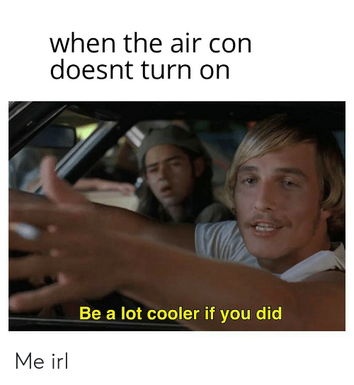 Irl, Me IRL, and Air: when the air con  doesnt turn on  Be a lot cooler if you did Me irl