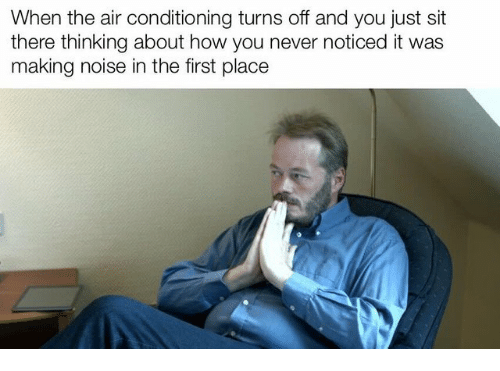 air conditioning: When the air conditioning turns off and you just sit  there thinking about how you never noticed it was  making noise in the first place