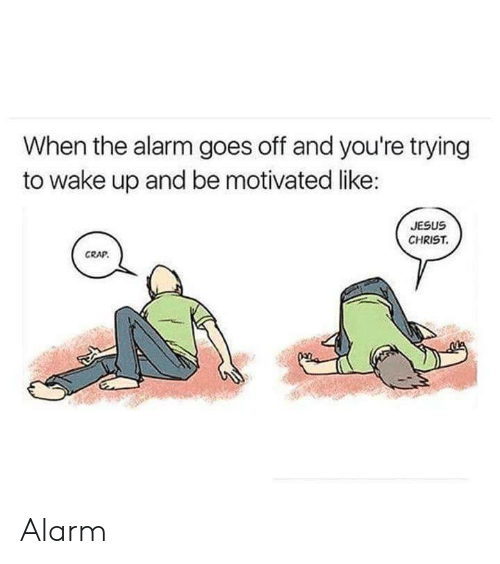 Jesus, Alarm, and Jesus Christ: When the alarm goes off and you're trying  to wake up and be motivated like:  JESUS  CHRIST  CRAP Alarm