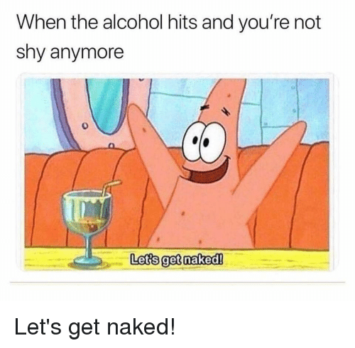 SpongeBob, Alcohol, and Naked: When the alcohol hits and you're not  shy anymore  Lets get naked!