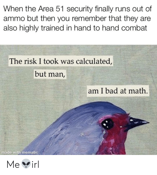 Bad, Math, and Area 51: When the Area 51 security finally runs out of  ammo but then you remember that they are  also highly trained in hand to hand combat  The risk I took was calculated,  but man,  am I bad at math.  made with mematic Me👽irl