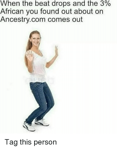 Ancestry, Relatable, and ancestry.com: When the beat drops and the 3%  African you found out about on  Ancestry.com comes out Tag this person