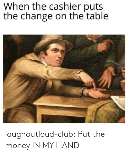Club, Money, and Tumblr: When the cashier puts  the change on the table laughoutloud-club:  Put the money IN MY HAND