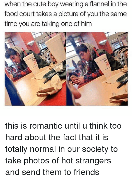 courting: when the cute boy wearing a flannel in thee  food court takes a picture of you the same  time you are taking one of him this is romantic until u think too hard about the fact that it is totally normal in our society to take photos of hot strangers and send them to friends