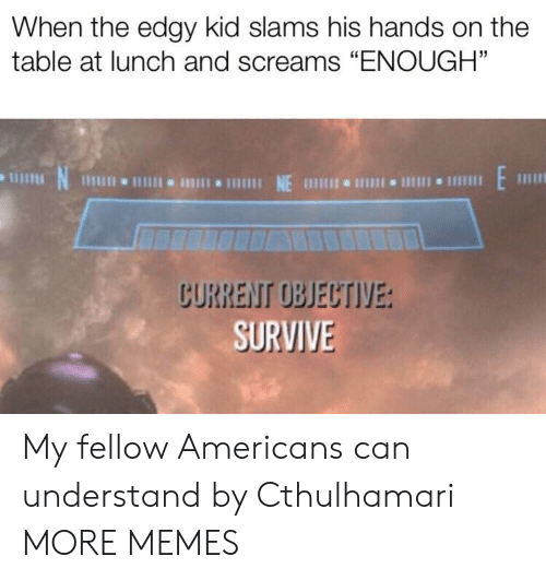 """Dank, Memes, and Target: When the edgy kid slams his hands on the  table at lunch and screams """"ENOUGH""""  N  1 NE 111 I 1  CURRENT OBJECTIVE:  SURVIVE My fellow Americans can understand by Cthulhamari MORE MEMES"""