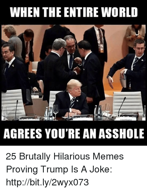 Trump Is A: WHEN THE ENTIRE WORLD  AGREES YOU'RE AN ASSHOLE 25 Brutally Hilarious Memes Proving Trump Is A Joke: http://bit.ly/2wyx073