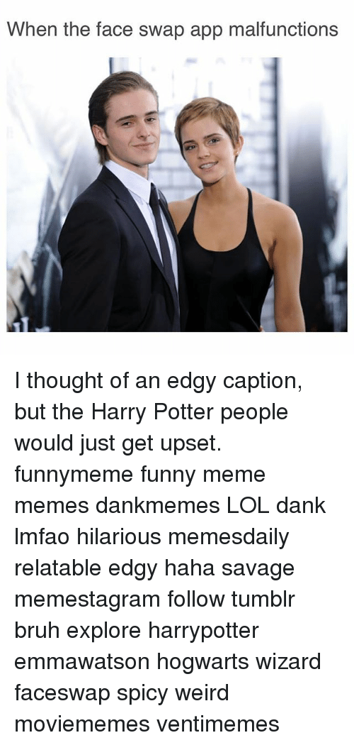 swaps: When the face swap app malfunctions I thought of an edgy caption, but the Harry Potter people would just get upset. funnymeme funny meme memes dankmemes LOL dank lmfao hilarious memesdaily relatable edgy haha savage memestagram follow tumblr bruh explore harrypotter emmawatson hogwarts wizard faceswap spicy weird moviememes ventimemes