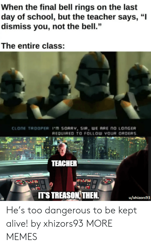 """bell: When the final bell rings on the last  day of school, but the teacher says, """"I  dismiss you, not the bell.""""  The entire class:  CLONE TROOPER: 1'm SORRV, SIR, WE ARE no LONGER  REQUIRED TO FOLLOW YOUR ORDERS  TEACHER  ITS TREASON THEN  u/xhizors93 He's too dangerous to be kept alive! by xhizors93 MORE MEMES"""