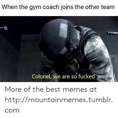 Gym, Memes, and Tumblr: When the gym coach joins the other team  Colonel, we are so fucked More of the best memes at http://mountainmemes.tumblr.com