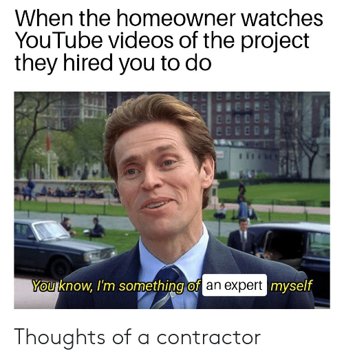 youtube.com: When the homeowner watches  YouTube videos of the project  they hired you to do  You know, I'm something of an expert myself Thoughts of a contractor