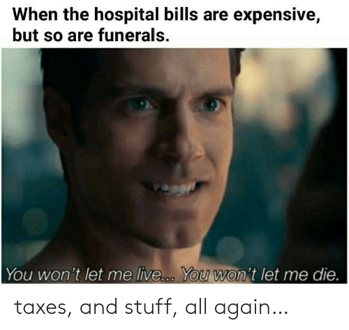 Taxes: When the hospital bills are expensive,  but so are funerals.  You won't let me live... You won't let me die. taxes, and stuff, all again…