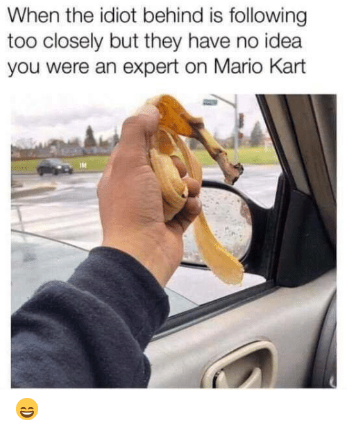 Dank, Mario Kart, and Mario: When the idiot behind is following  too closely but they have no idea  you were an expert on Mario Kart  IM 😄