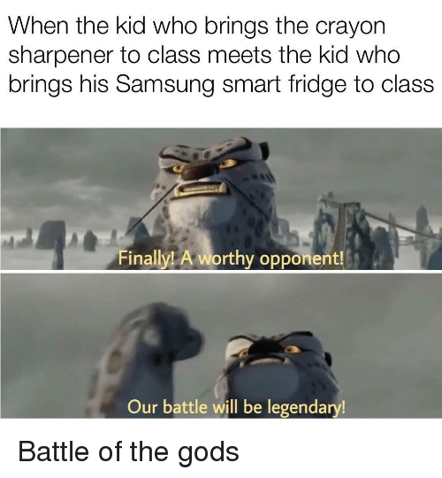 Samsung, Class, and Who: When the kid who brings the crayon  sharpener to class meets the kid who  brings his Samsung smart fridge to class  Finally! A worthy opponent!  Our battle will be legendary Battle of the gods