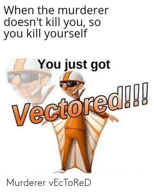 Kill You: When the murderer  doesn't kill you, so  you kill yourself  You just got  Vectored!!! Murderer vEcToReD